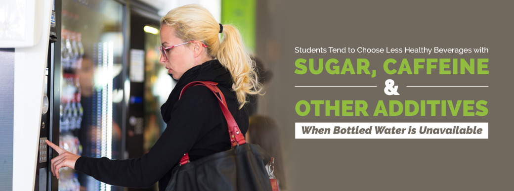 Students tend to choose less healthy beverages with sugar, caffeine & other additives when bottled water is unavailable.